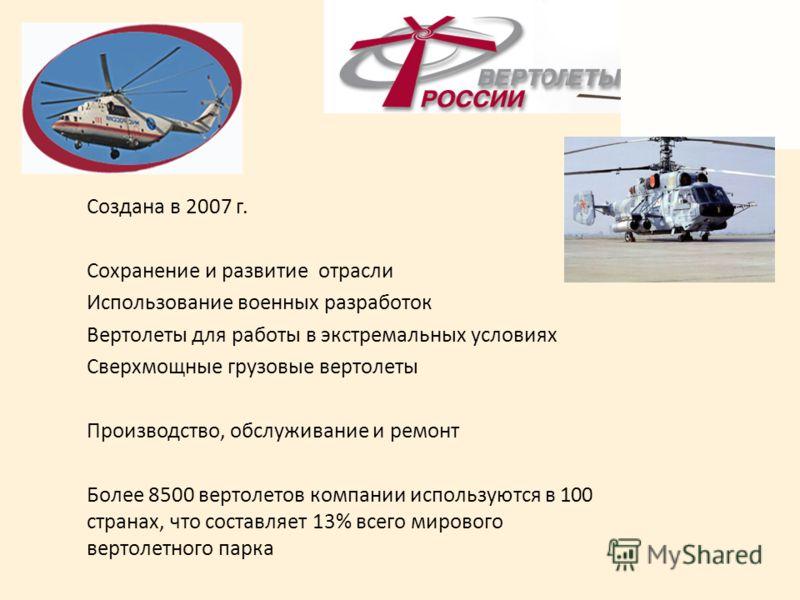 Создана в 2007 г. Сохранение и развитие отрасли Использование военных разработок Вертолеты для работы в экстремальных условиях Сверхмощные грузовые вертолеты Производство, обслуживание и ремонт Более 8500 вертолетов компании используются в 100 страна