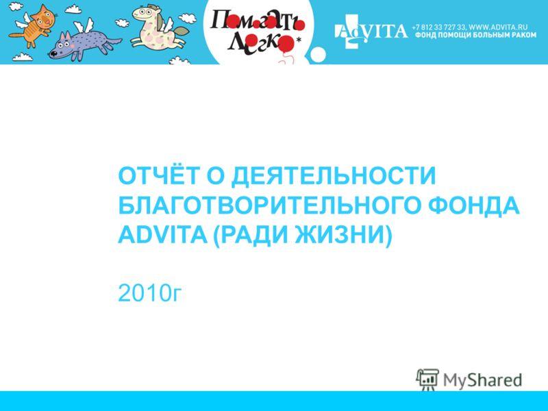 ОТЧЁТ О ДЕЯТЕЛЬНОСТИ БЛАГОТВОРИТЕЛЬНОГО ФОНДА ADVITA (РАДИ ЖИЗНИ) 2010г
