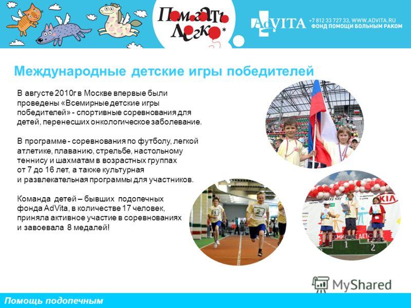 Международные детские игры победителей Помощь подопечным В августе 2010г в Москве впервые были проведены «Всемирные детские игры победителей» - спортивные соревнования для детей, перенесших онкологическое заболевание. В программе - соревнования по фу