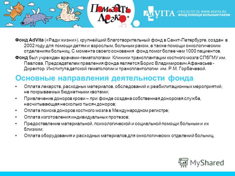 Фонд AdVita («Ради жизни»), крупнейший благотворительный фонд в Санкт-Петербурге, создан в 2002 году для помощи детям и взрослым, больным раком, а также помощи онкологическим отделениям больниц. С момента своего основания фонд помог более чем 1000 па