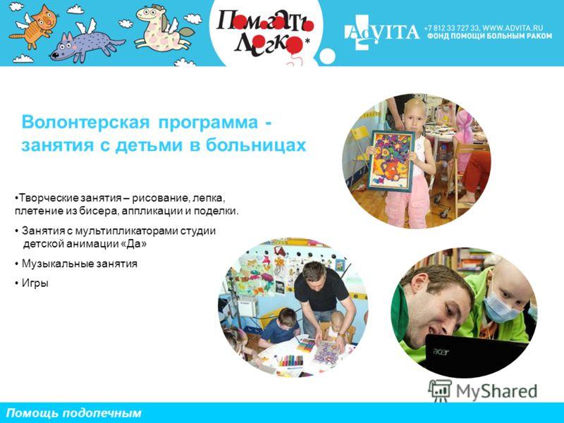 Волонтерская программа - занятия с детьми в больницах Помощь подопечным Творческие занятия – рисование, лепка, плетение из бисера, аппликации и поделки. Занятия с мультипликаторами студии детской анимации «Да» Музыкальные занятия Игры
