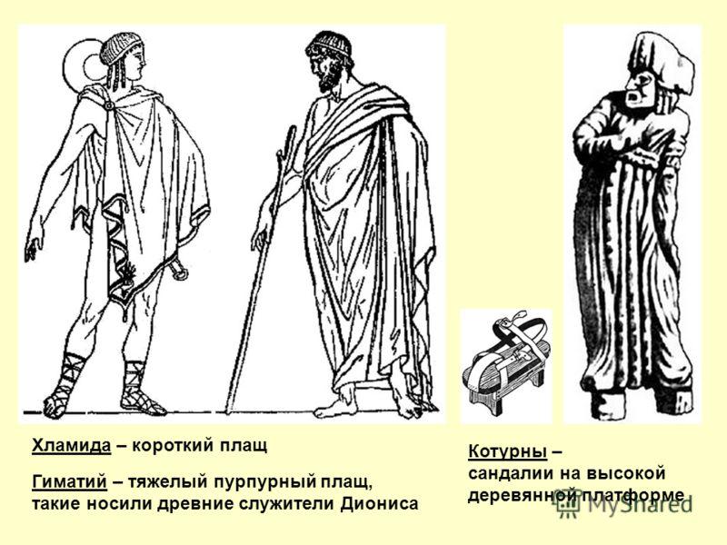 Гиматий – тяжелый пурпурный плащ, такие носили древние служители Диониса Хламида – короткий плащ Котурны – сандалии на высокой деревянной платформе