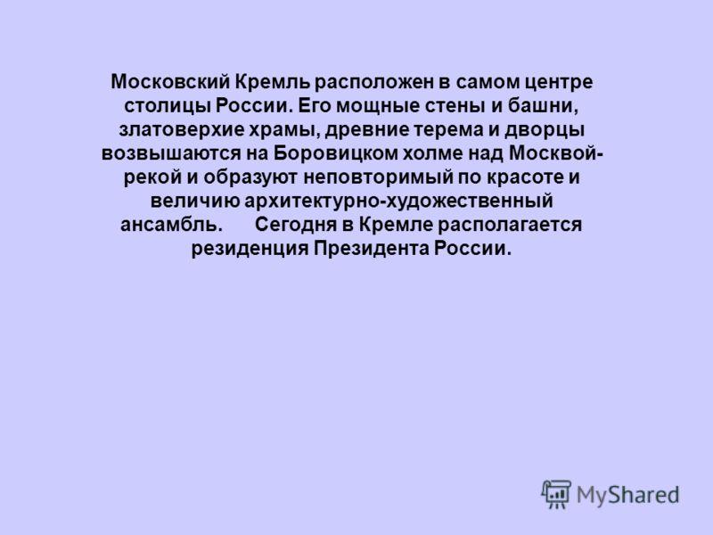 Московский Кремль расположен в самом центре столицы России. Его мощные стены и башни, златоверхие храмы, древние терема и дворцы возвышаются на Боровицком холме над Москвой- рекой и образуют неповторимый по красоте и величию архитектурно-художественн