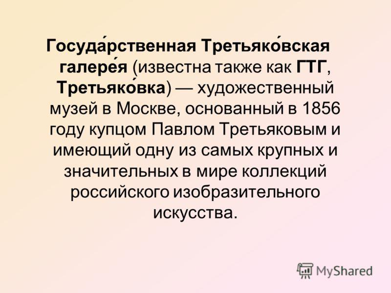 Госуда́рственная Третьяко́вская галере́я (известна также как ГТГ, Третьяко́вка) художественный музей в Москве, основанный в 1856 году купцом Павлом Третьяковым и имеющий одну из самых крупных и значительных в мире коллекций российского изобразительно