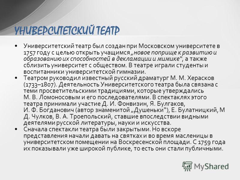 Университетский театр был создан при Московском университете в 1757 году с целью открыть учащимся новое поприще к развитию и образованию их способностей в декламации и мимике, а также сблизить университет с обществом. В театре играли студенты и воспи