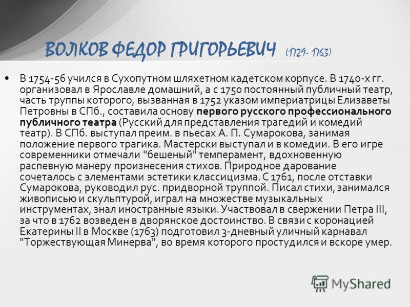 В 1754-56 учился в Сухопутном шляхетном кадетском корпусе. В 1740-х гг. организовал в Ярославле домашний, а с 1750 постоянный публичный театр, часть труппы которого, вызванная в 1752 указом империатрицы Елизаветы Петровны в СПб., составила основу пер