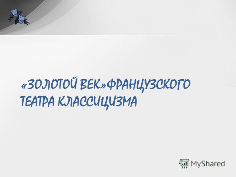 «ЗОЛОТОЙ ВЕК»ФРАНЦУЗСКОГО ТЕАТРА КЛАССИЦИЗМА