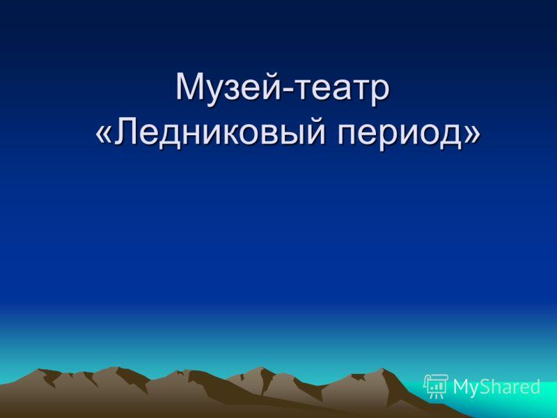 Музей-театр «Ледниковый период»