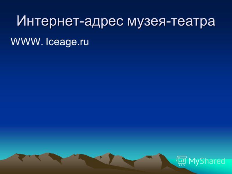 Интернет-адрес музея-театра WWW. Iceage.ru