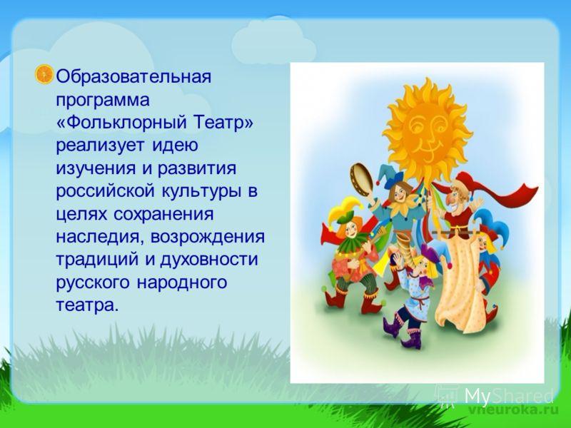Образовательная программа «Фольклорный Театр» реализует идею изучения и развития российской культуры в целях сохранения наследия, возрождения традиций и духовности русского народного театра.