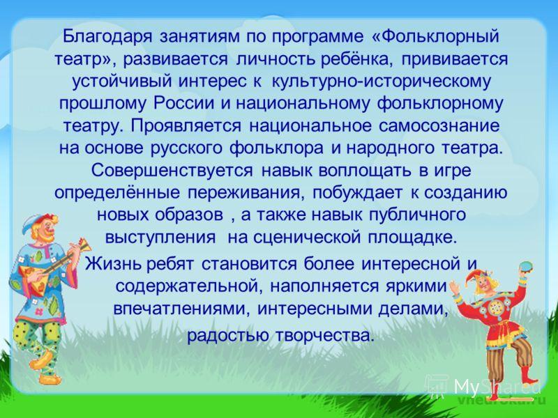Благодаря занятиям по программе «Фольклорный театр», развивается личность ребёнка, прививается устойчивый интерес к культурно-историческому прошлому России и национальному фольклорному театру. Проявляется национальное самосознание на основе русского