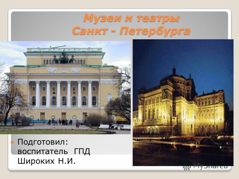 Музеи и театры Санкт - Петербурга Подготовил: воспитатель ГПД Широких Н.И.