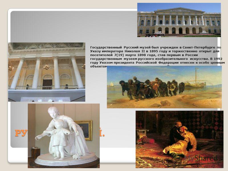 РУССКИЙ МУЗЕЙ. Государственный Русский музей был учрежден в Санкт-Петербурге по Указу императора Николая II в 1895 году и торжественно открыт для посетителей 7(19) марта 1898 года, став первым в России государственным музеем русского изобразительного