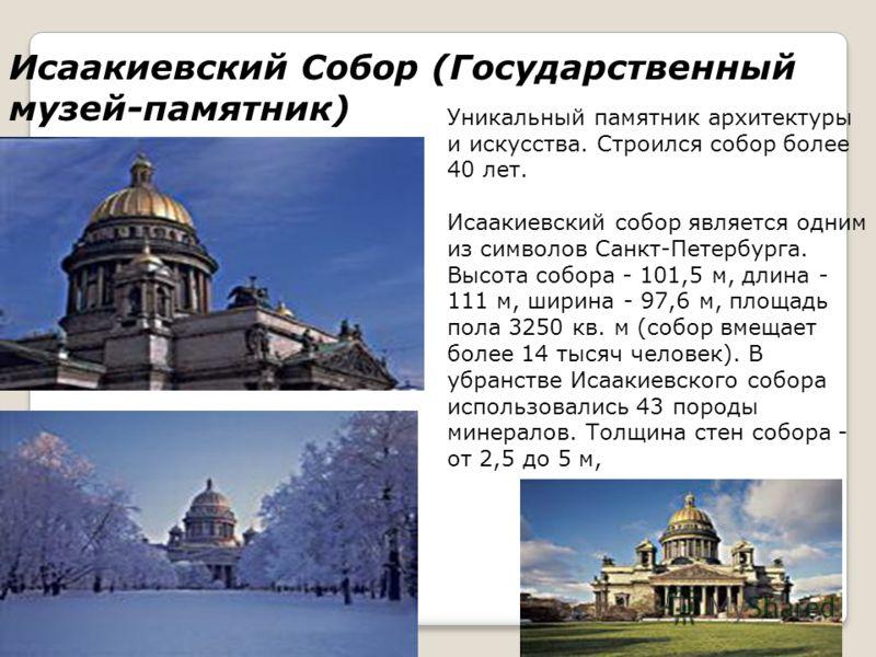 Исаакиевский Собор (Государственный музей-памятник) Уникальный памятник архитектуры и искусства. Строился собор более 40 лет. Исаакиевский собор является одним из символов Санкт-Петербурга. Высота собора - 101,5 м, длина - 111 м, ширина - 97,6 м, пло