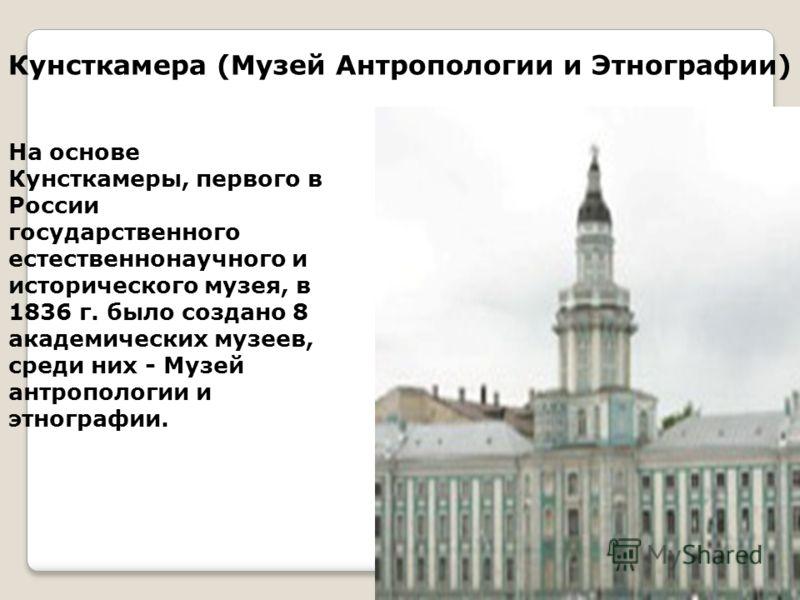 Кунсткамера (Музей Антропологии и Этнографии) На основе Кунсткамеры, первого в России государственного естественнонаучного и исторического музея, в 1836 г. было создано 8 академических музеев, среди них - Музей антропологии и этнографии.