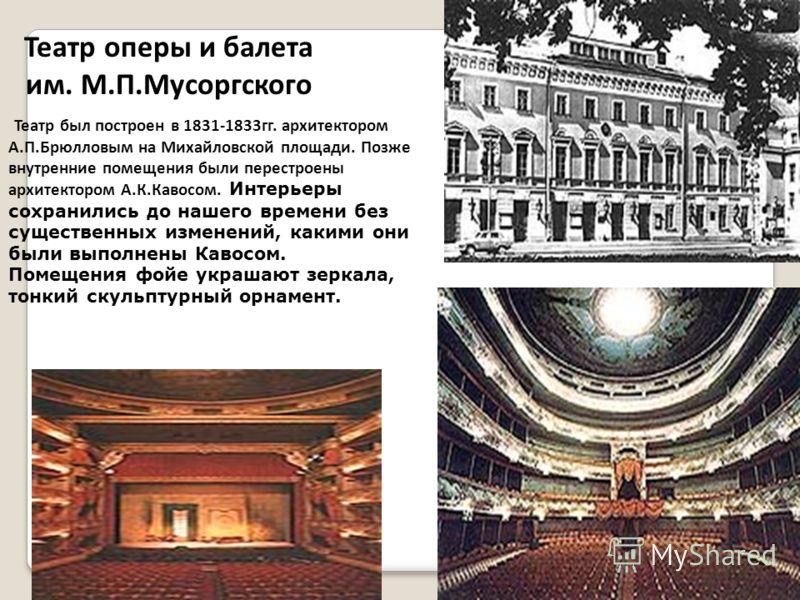 Театр оперы и балета им. М.П.Мусоргского Театр был построен в 1831-1833гг. архитектором А.П.Брюлловым на Михайловской площади. Позже внутренние помещения были перестроены архитектором А.К.Кавосом. Интерьеры сохранились до нашего времени без существен