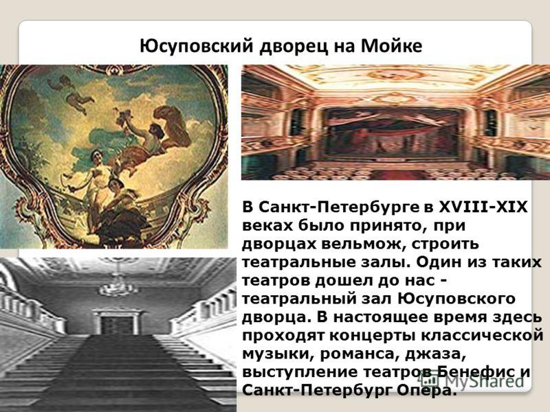 Юсуповский дворец на Мойке В Санкт-Петербурге в XVIII-XIX веках было принято, при дворцах вельмож, строить театральные залы. Один из таких театров дошел до нас - театральный зал Юсуповского дворца. В настоящее время здесь проходят концерты классическ