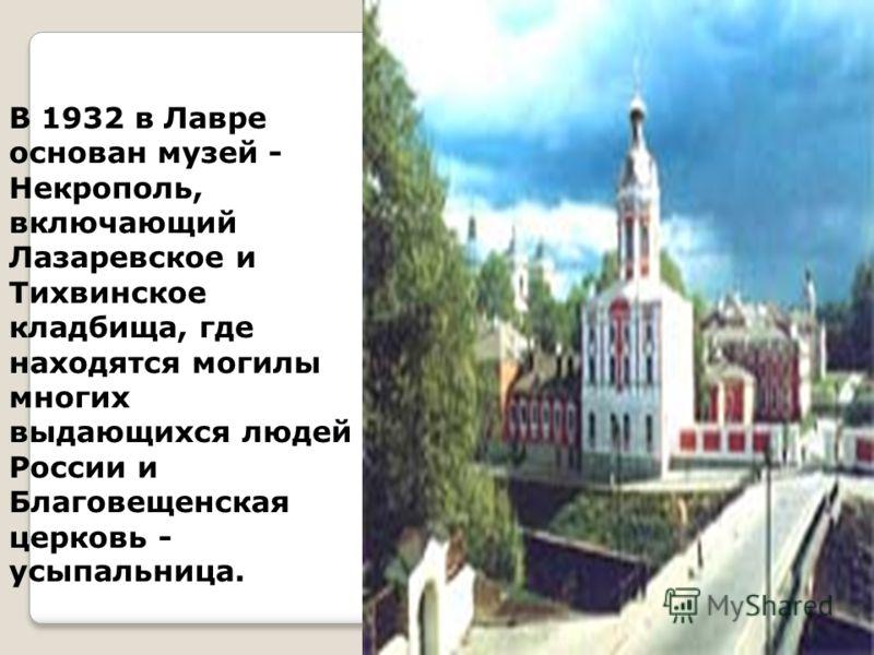 В 1932 в Лавре основан музей - Некрополь, включающий Лазаревское и Тихвинское кладбища, где находятся могилы многих выдающихся людей России и Благовещенская церковь - усыпальница.
