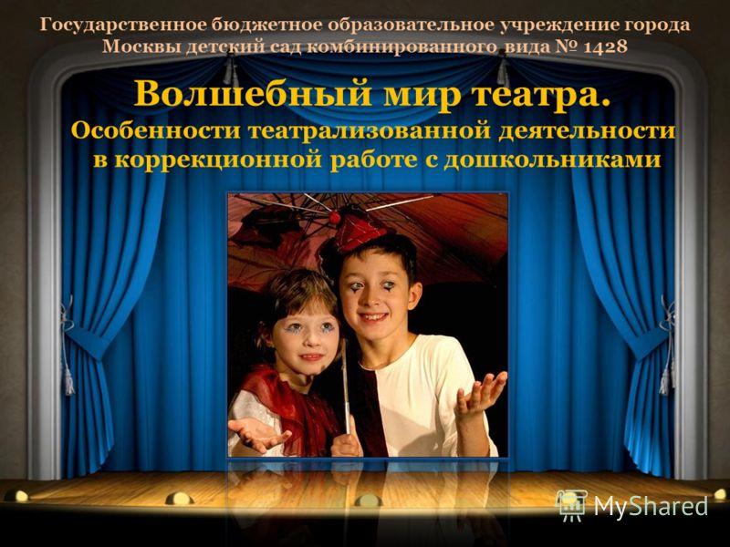 Государственное бюджетное образовательное учреждение города Москвы детский сад комбинированного вида 1428 Волшебный мир театра. Особенности театрализованной деятельности в коррекционной работе с дошкольниками