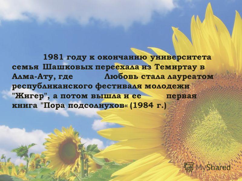 1981 году к окончанию университета семья Шашковых переехала из Темиртау в Алма-Ату, где Любовь стала лауреатом республиканского фестиваля молодежи Жигер, а потом вышла и ее первая книга Пора подсолнухов« (1984 г.)