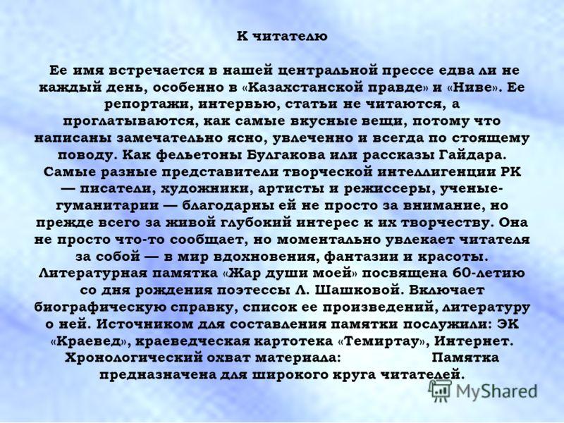 К читателю Ее имя встречается в нашей центральной прессе едва ли не каждый день, особенно в «Казахстанской правде» и «Ниве». Ее репортажи, интервью, статьи не читаются, а проглатываются, как самые вкусные вещи, потому что написаны замечательно ясно,