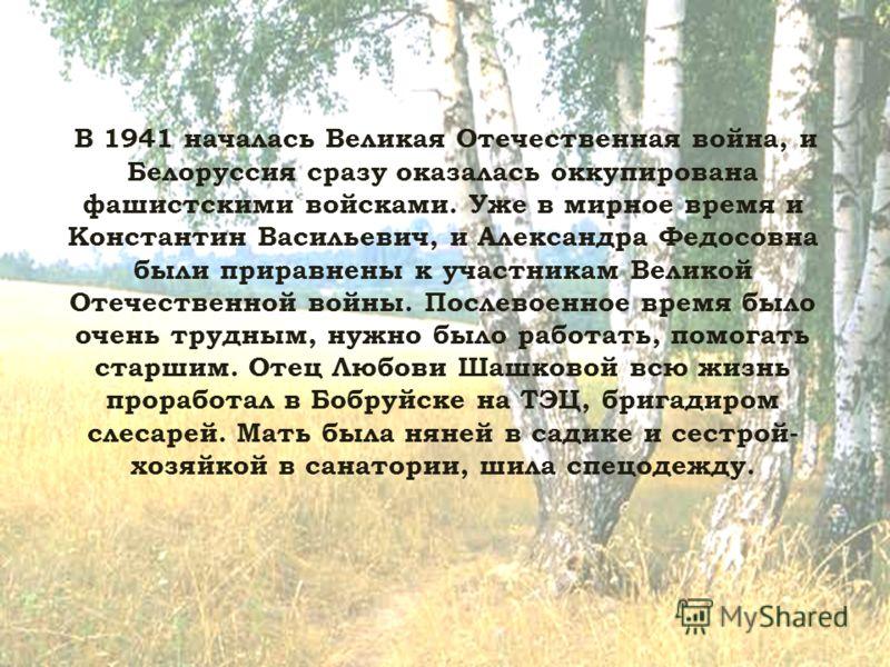 В 1941 началась Великая Отечественная война, и Белоруссия сразу оказалась оккупирована фашистскими войсками. Уже в мирное время и Константин Васильевич, и Александра Федосовна были приравнены к участникам Великой Отечественной войны. Послевоенное вре