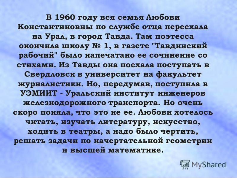 В 1960 году вся семья Любови Константиновны по службе отца переехала на Урал, в город Тавда. Там поэтесса окончила школу 1, в газете