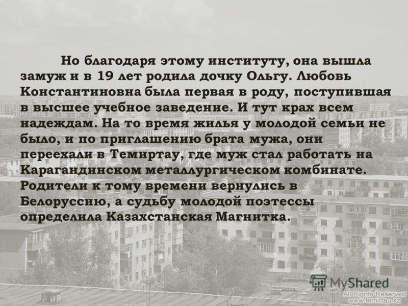 Но благодаря этому институту, она вышла замуж и в 19 лет родила дочку Ольгу. Любовь Константиновна была первая в роду, поступившая в высшее учебное заведение. И тут крах всем надеждам. На то время жилья у молодой семьи не было, и по приглашению брата
