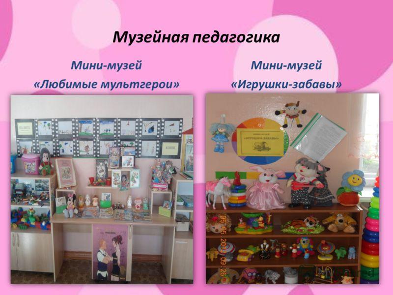 Музейная педагогика Мини-музей «Любимые мультгерои» Мини-музей «Игрушки-забавы»
