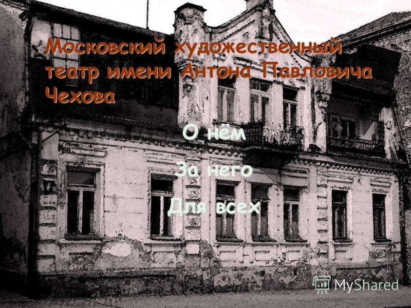 Московский художественный театр имени Антона Павловича Чехова О нём За него Для всех