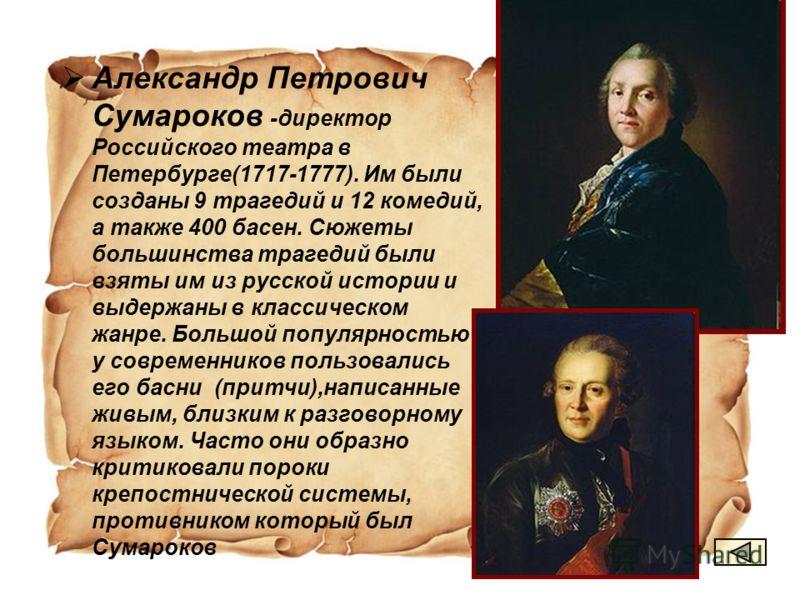 Александр Петрович Сумароков -директор Российского театра в Петербурге(1717-1777). Им были созданы 9 трагедий и 12 комедий, а также 400 басен. Сюжеты большинства трагедий были взяты им из русской истории и выдержаны в классическом жанре. Большой попу