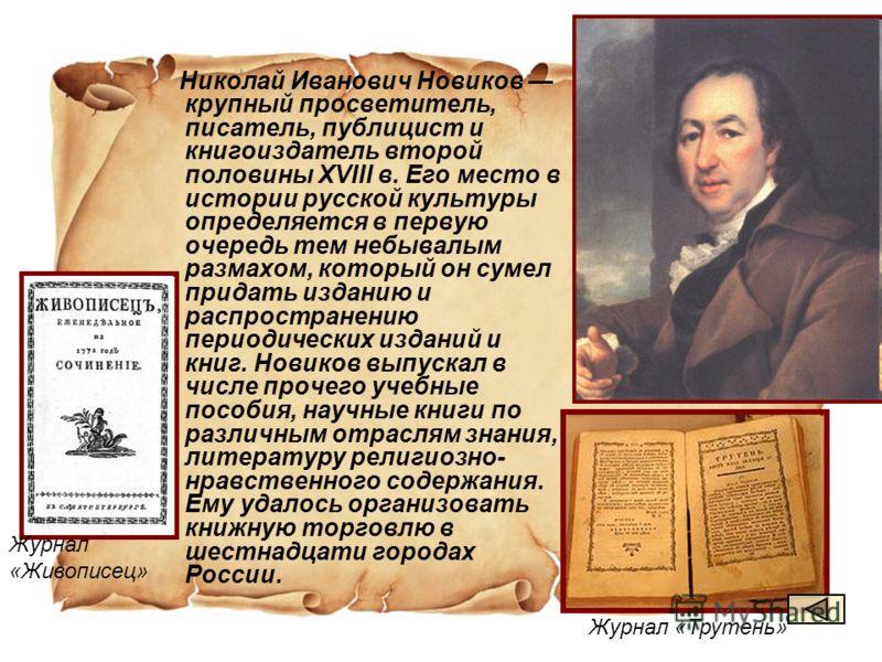 Николай Иванович Новиков крупный просветитель, писатель, публицист и книгоиздатель второй половины XVIII в. Его место в истории русской культуры определяется в первую очередь тем небывалым размахом, который он сумел придать изданию и распространению