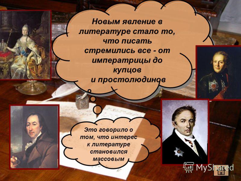 Новым явление в литературе стало то, что писать стремились все - от императрицы до купцов и простолюдинов Новым явление в литературе стало то, что писать стремились все - от императрицы до купцов и простолюдинов Это говорило о том, что интерес к лите
