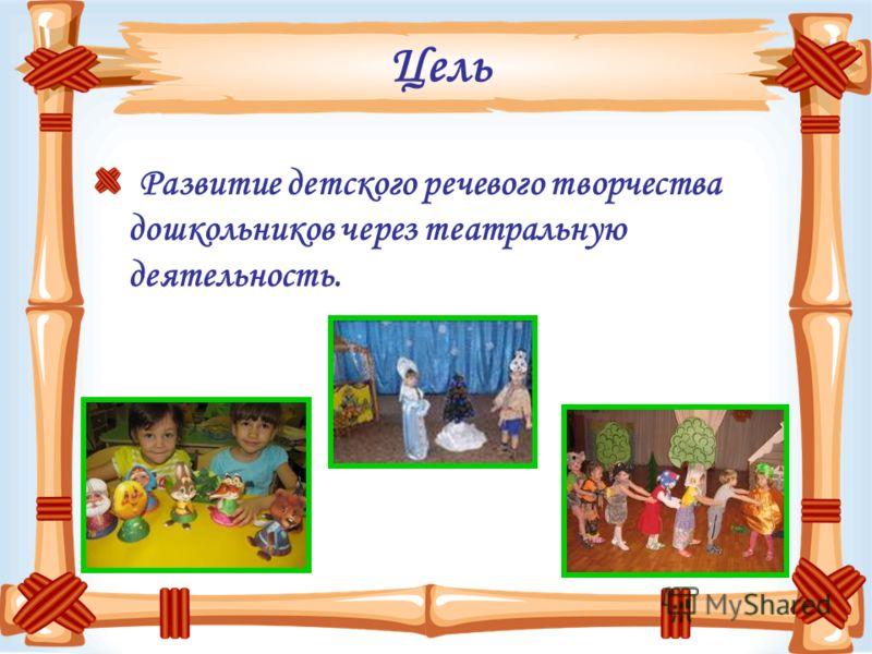 Цель Развитие детского речевого творчества дошкольников через театральную деятельность.