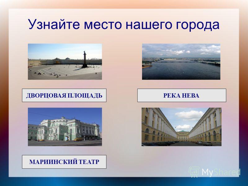 Узнайте место нашего города ДВОРЦОВАЯ ПЛОЩАДЬРЕКА НЕВА МАРИИНСКИЙ ТЕАТР