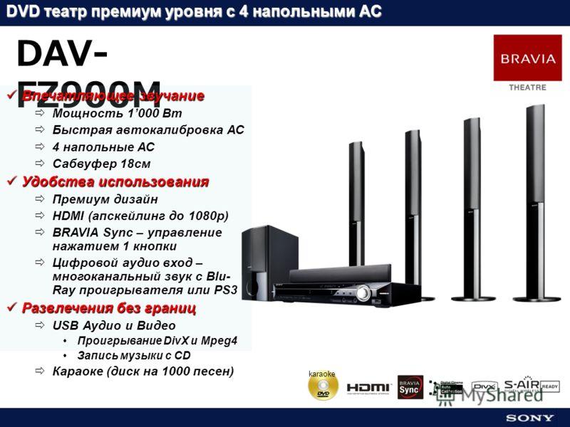 karaoke DVD театр премиум уровня с 4 напольными АС DAV- FZ900M Впечатляющее звучание Впечатляющее звучание Мощность 1000 Вт Мощность 1000 Вт Быстрая автокалибровка АС Быстрая автокалибровка АС 4 напольные АС 4 напольные АС Сабвуфер 18см Сабвуфер 18см