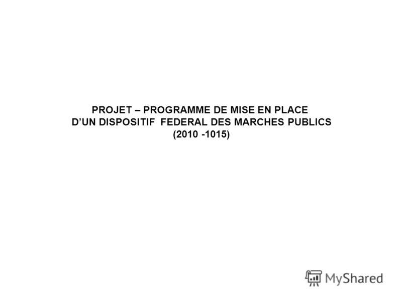 PROJET – PROGRAMME DE MISE EN PLACE DUN DISPOSITIF FEDERAL DES MARCHES PUBLICS (2010 -1015)