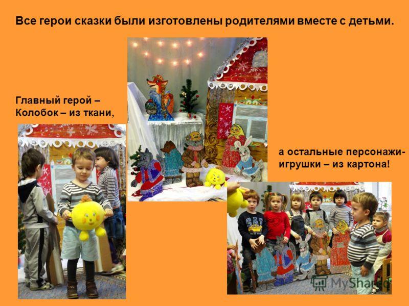 Все герои сказки были изготовлены родителями вместе с детьми. а остальные персонажи- игрушки – из картона! Главный герой – Колобок – из ткани,