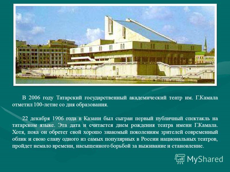 В 2006 году Татарский государственный академический театр им. Г.Камала отметил 100-летие со дня образования. 22 декабря 1906 года в Казани был сыгран первый публичный спектакль на татарском языке. Эта дата и считается днем рождения театра имени Г.Кам