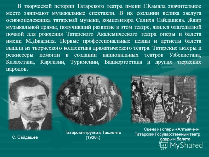 В творческой истории Татарского театра имени Г.Камала значительное место занимают музыкальные спектакли. В их создании велика заслуга основоположника татарской музыки, композитора Салиха Сайдашева. Жанр музыкальной драмы, получивший развитие в этом т