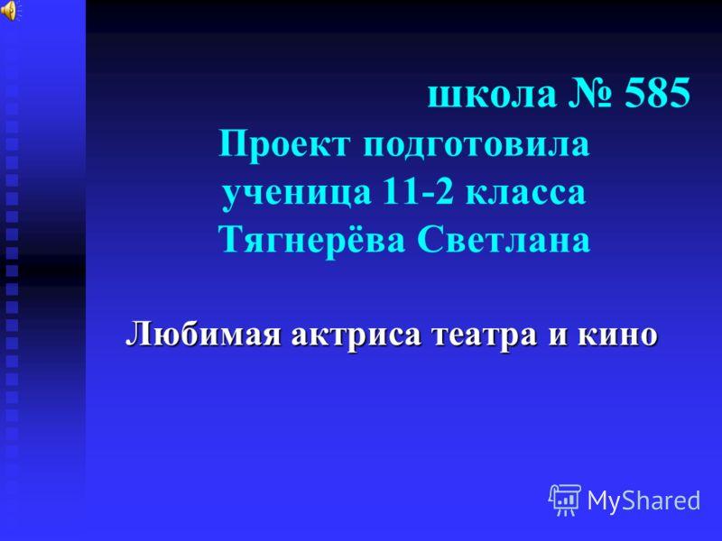 школа 585 Проект подготовила ученица 11-2 класса Тягнерёва Светлана Любимая актриса театра и кино