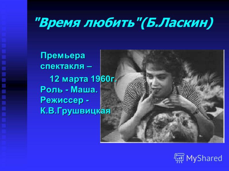 Время любить(Б.Ласкин) Премьера спектакля – 12 марта 1960г. Роль - Маша. Режиссер - К.В.Грушвицкая