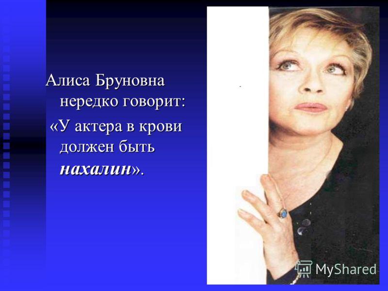 Алиса Бруновна нередко говорит: «У актера в крови должен быть нахалин».