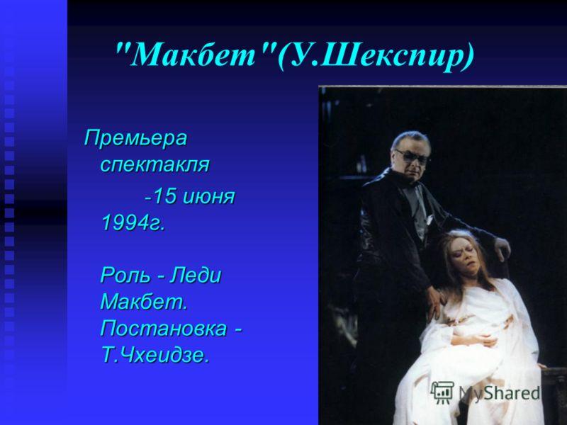 Макбет(У.Шекспир) Премьера спектакля Премьера спектакля - 15 июня 1994г. Роль - Леди Макбет. Постановка - Т.Чхеидзе. - 15 июня 1994г. Роль - Леди Макбет. Постановка - Т.Чхеидзе.