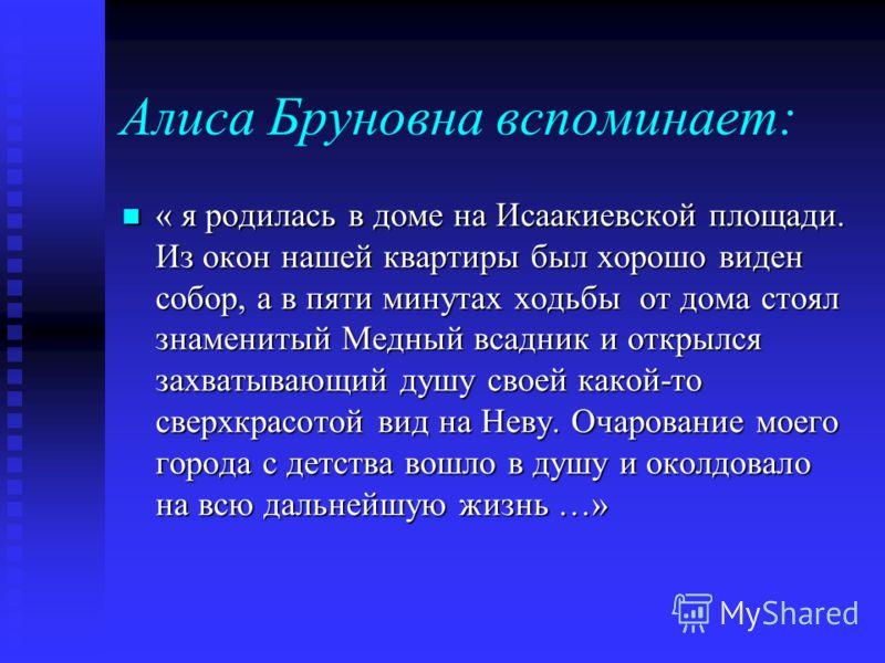 Алиса Бруновна вспоминает: « я родилась в доме на Исаакиевской площади. Из окон нашей квартиры был хорошо виден собор, а в пяти минутах ходьбы от дома стоял знаменитый Медный всадник и открылся захватывающий душу своей какой-то сверхкрасотой вид на Н