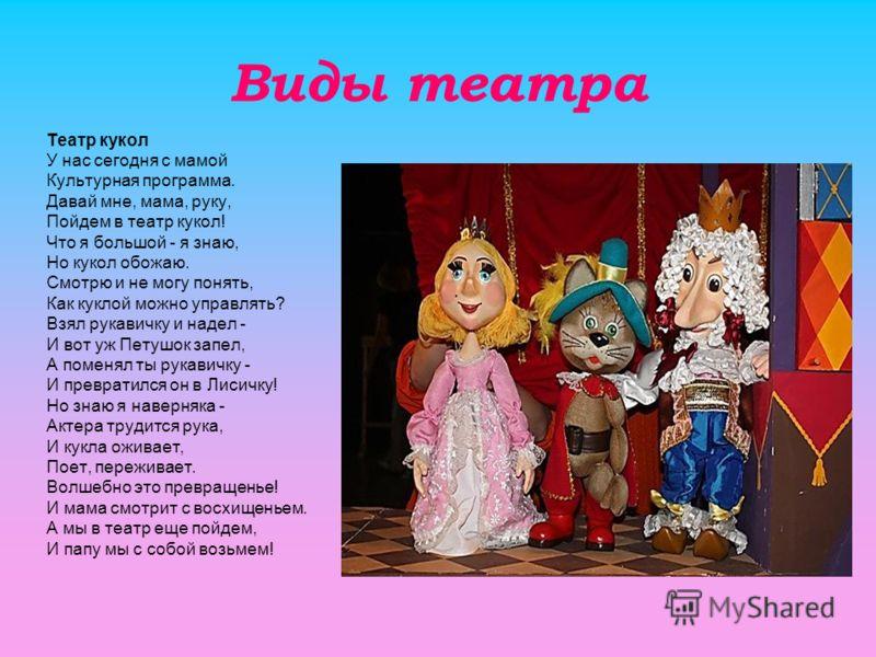 Виды театра Театр кукол У нас сегодня с мамой Культурная программа. Давай мне, мама, руку, Пойдем в театр кукол! Что я большой - я знаю, Но кукол обожаю. Смотрю и не могу понять, Как куклой можно управлять? Взял рукавичку и надел - И вот уж Петушок з