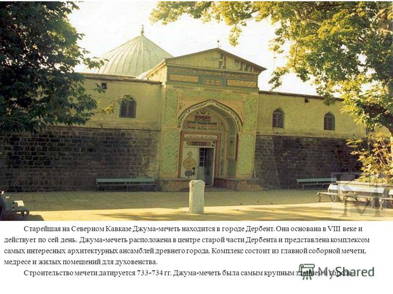 Старейшая на Северном Кавказе Джума-мечеть находится в городе Дербент. Она основана в VIII веке и действует по сей день. Джума-мечеть расположена в центре старой части Дербента и представлена комплексом самых интересных архитектурных ансамблей древне
