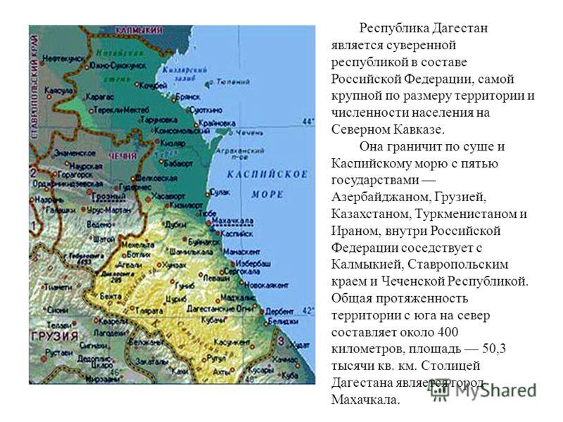 Республика Дагестан является суверенной республикой в составе Российской Федерации, самой крупной по размеру территории и численности населения на Северном Кавказе. Она граничит по суше и Каспийскому морю с пятью государствами Азербайджаном, Грузией,