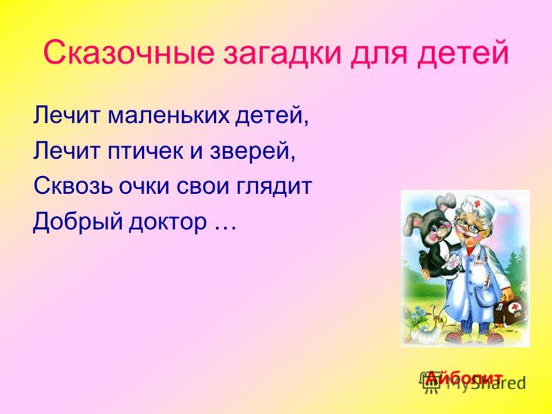 Сказочные загадки для детей Лечит маленьких детей, Лечит птичек и зверей, Сквозь очки свои глядит Добрый доктор … Айболит