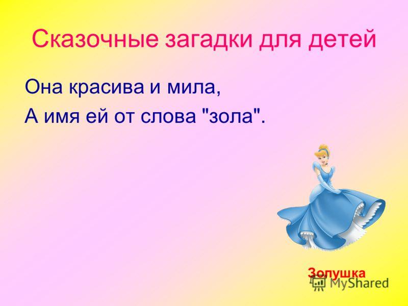 Сказочные загадки для детей Она красива и мила, А имя ей от слова зола. Золушка